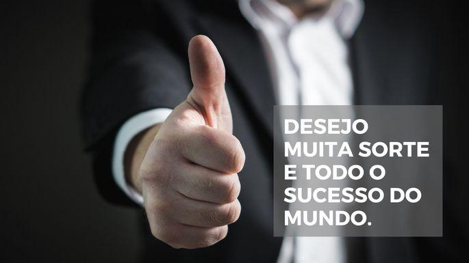 Desejo muita sorte e todo o sucesso do mundo.